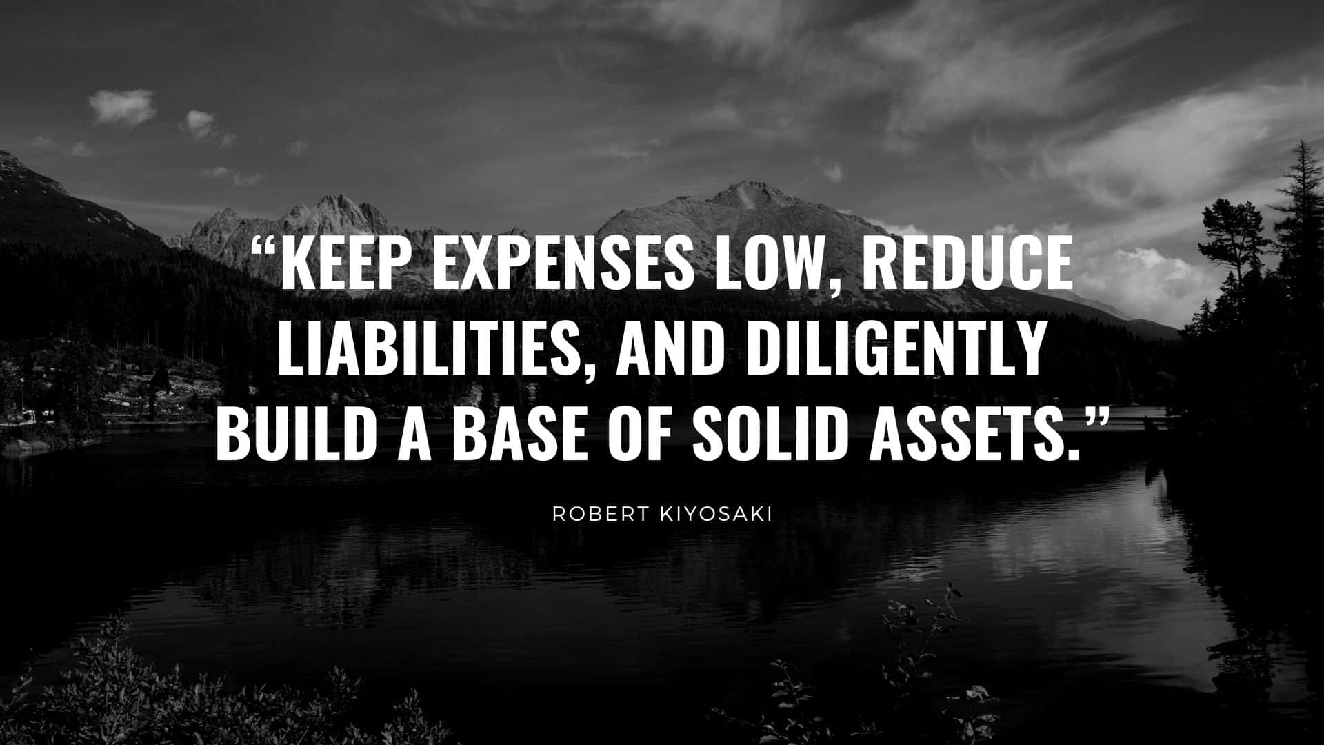 "Robert Kiyosaki quote ""Keep expenses low, reduce liabilities, and diligently build a base of solid assets."""
